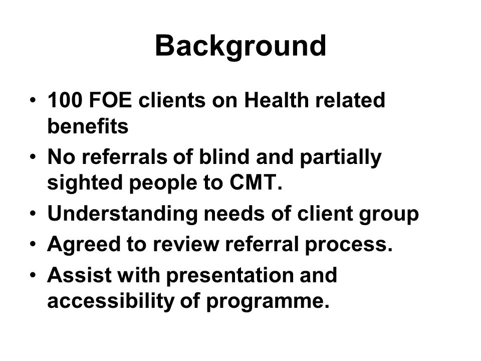 Background 100 FOE clients on Health related benefits No referrals of blind and partially sighted people to CMT. Understanding needs of client group A