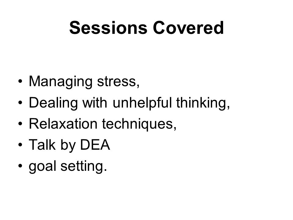 Sessions Covered Managing stress, Dealing with unhelpful thinking, Relaxation techniques, Talk by DEA goal setting.