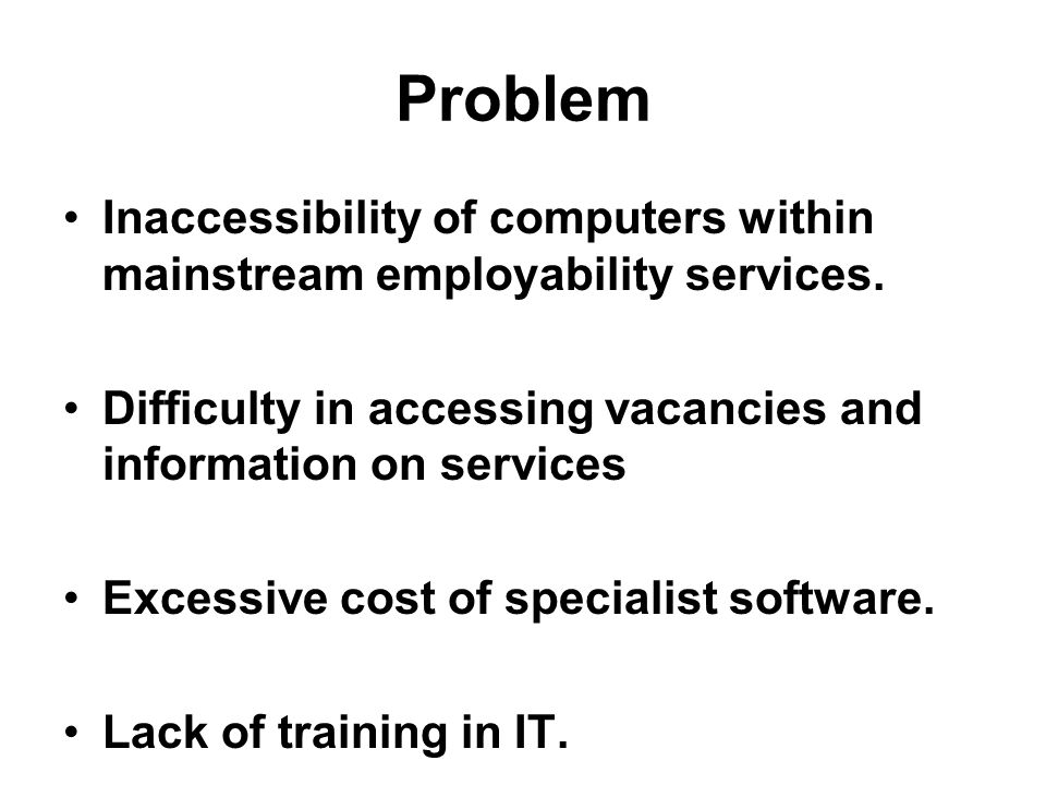 Problem Inaccessibility of computers within mainstream employability services. Difficulty in accessing vacancies and information on services Excessive