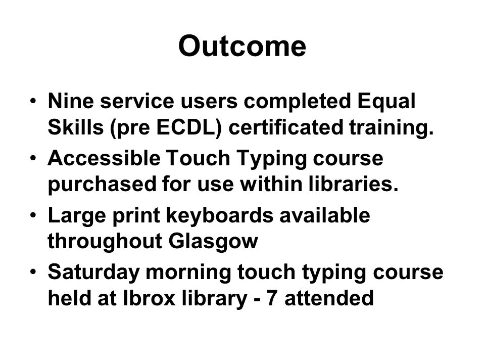 Outcome Nine service users completed Equal Skills (pre ECDL) certificated training. Accessible Touch Typing course purchased for use within libraries.