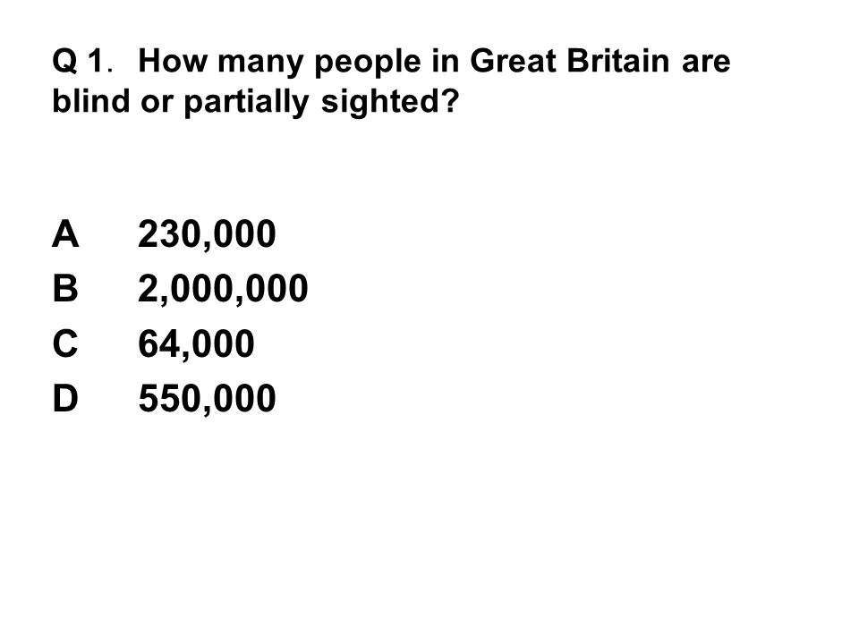 Q 1. How many people in Great Britain are blind or partially sighted? A230,000 B2,000,000 C64,000 D550,000