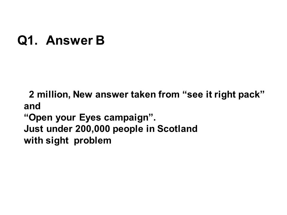 Q1. Answer B 2 million, New answer taken from see it right pack and Open your Eyes campaign. Just under 200,000 people in Scotland with sight problem