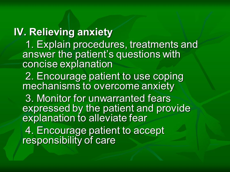 IV. Relieving anxiety 1. Explain procedures, treatments and answer the patients questions with concise explanation 2. Encourage patient to use coping