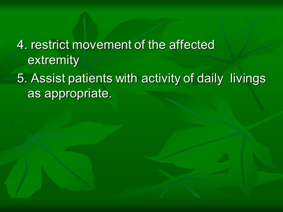 4. restrict movement of the affected extremity 5. Assist patients with activity of daily livings as appropriate.
