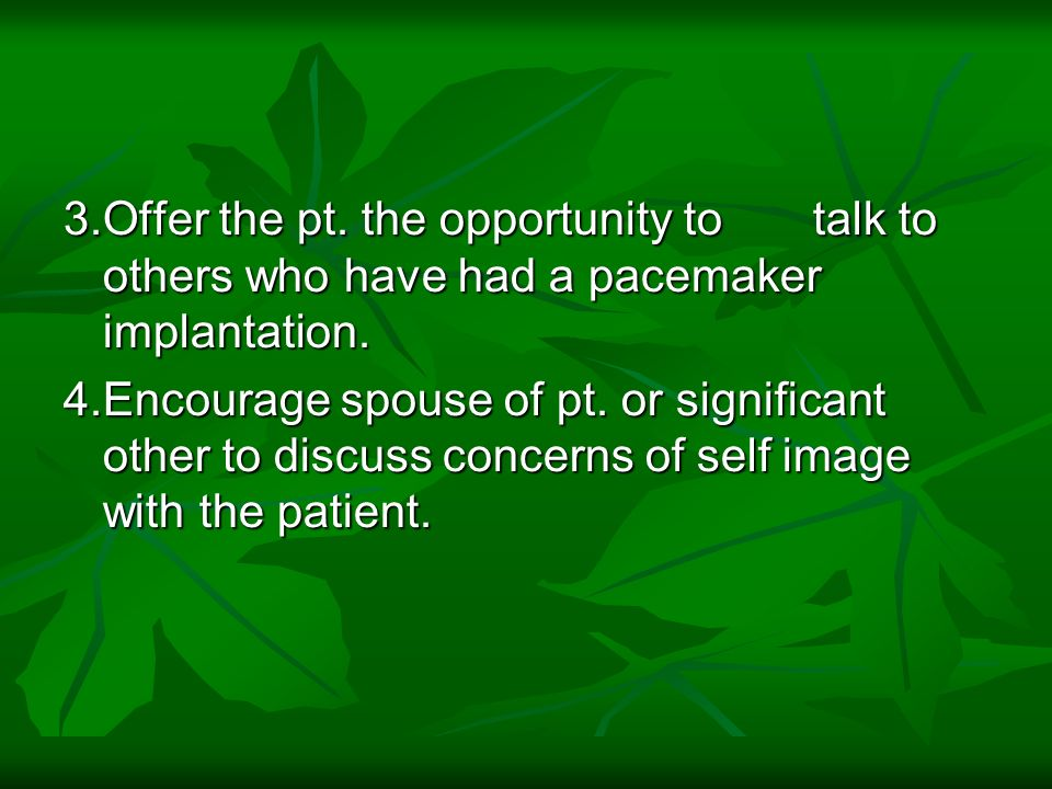 3.Offer the pt. the opportunity to talk to others who have had a pacemaker implantation. 4.Encourage spouse of pt. or significant other to discuss con