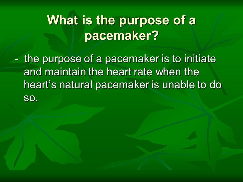What is the purpose of a pacemaker? - the purpose of a pacemaker is to initiate and maintain the heart rate when the hearts natural pacemaker is unabl