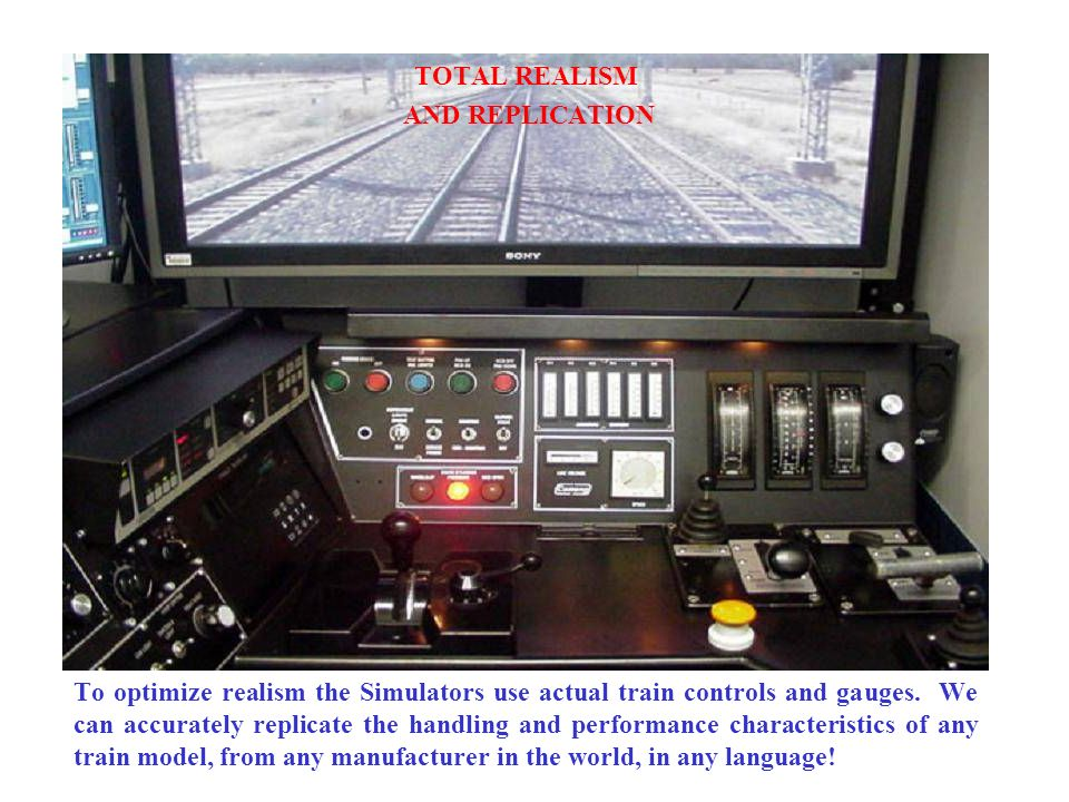 TOTAL REALISM AND REPLICATION To optimize realism the Simulators use actual train controls and gauges. We can accurately replicate the handling and pe
