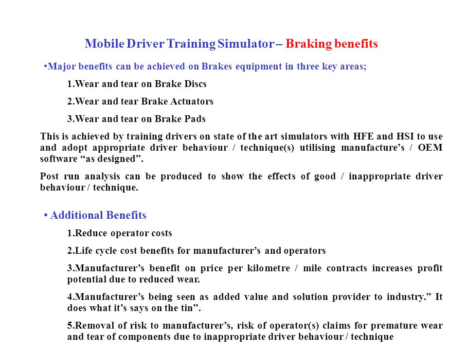 Mobile Driver Training Simulator – Braking benefits Major benefits can be achieved on Brakes equipment in three key areas; 1.Wear and tear on Brake Di