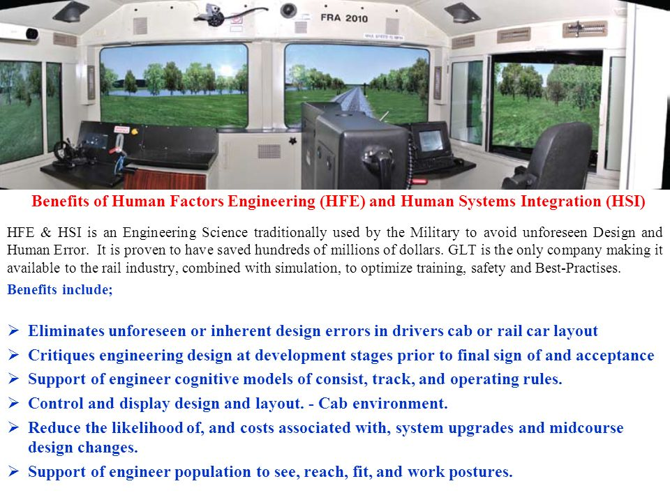 Benefits of Human Factors Engineering (HFE) and Human Systems Integration (HSI) HFE & HSI is an Engineering Science traditionally used by the Military to avoid unforeseen Design and Human Error.