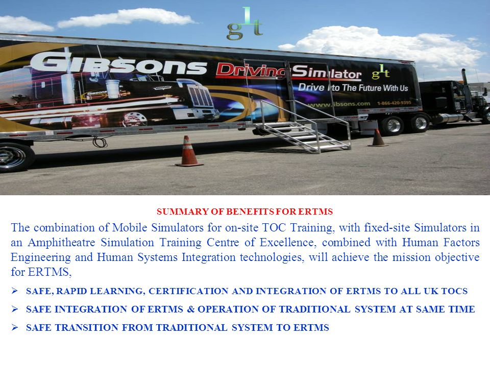 SUMMARY OF BENEFITS FOR ERTMS The combination of Mobile Simulators for on-site TOC Training, with fixed-site Simulators in an Amphitheatre Simulation