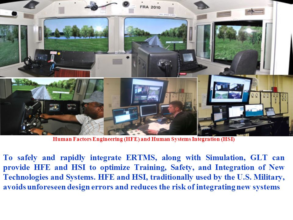 Human Factors Engineering (HFE) and Human Systems Integration (HSI) To safely and rapidly integrate ERTMS, along with Simulation, GLT can provide HFE and HSI to optimize Training, Safety, and Integration of New Technologies and Systems.