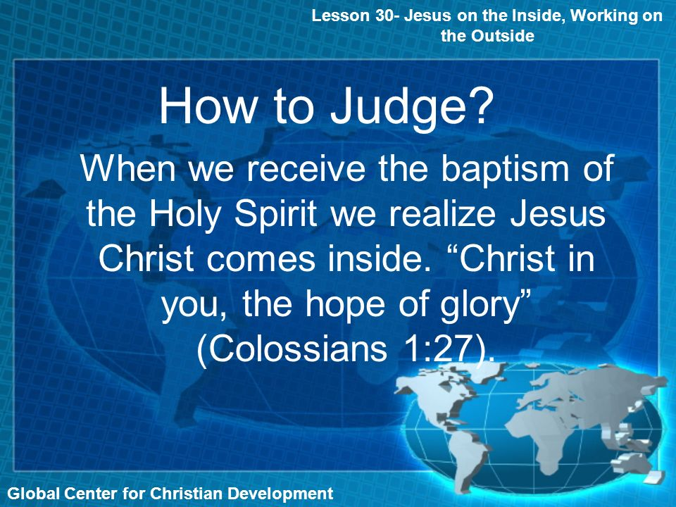 Global Center for Christian Development How to Judge? Lesson 30- Jesus on the Inside, Working on the Outside When we receive the baptism of the Holy S