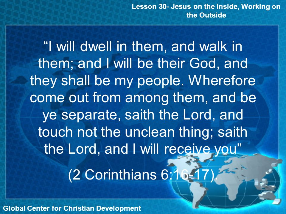 Global Center for Christian Development Lesson 30- Jesus on the Inside, Working on the Outside I will dwell in them, and walk in them; and I will be t