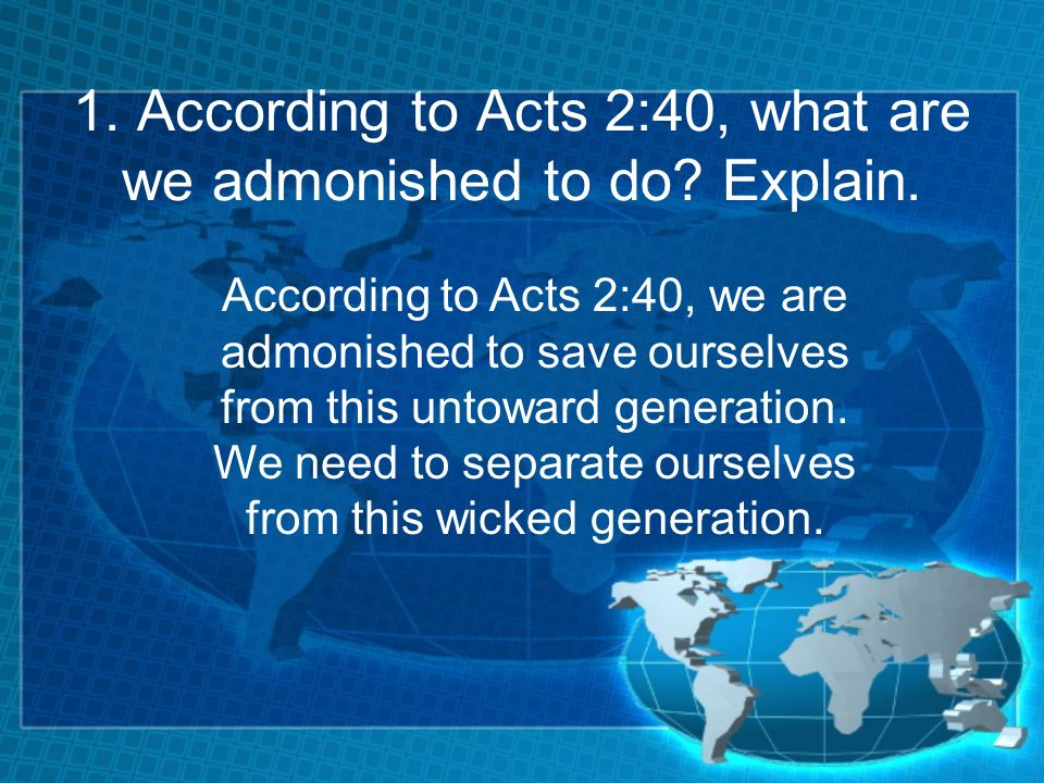 1. According to Acts 2:40, what are we admonished to do? Explain. According to Acts 2:40, we are admonished to save ourselves from this untoward gener