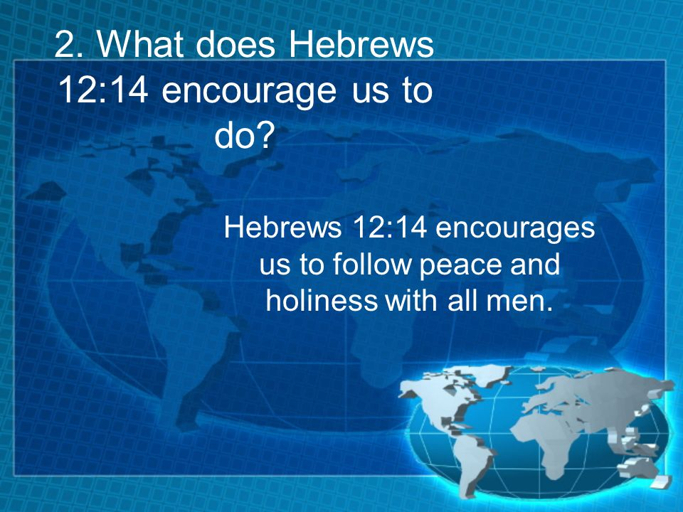 2. What does Hebrews 12:14 encourage us to do? Hebrews 12:14 encourages us to follow peace and holiness with all men.