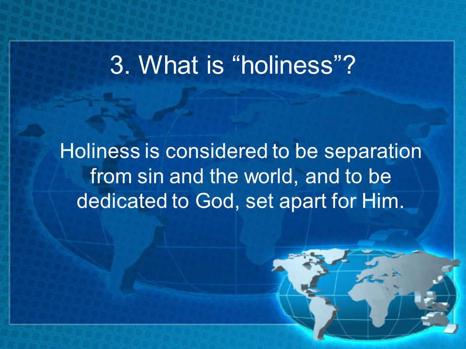 3. What is holiness? Holiness is considered to be separation from sin and the world, and to be dedicated to God, set apart for Him.