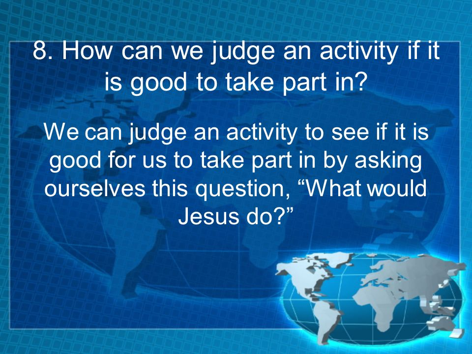 8. How can we judge an activity if it is good to take part in? We can judge an activity to see if it is good for us to take part in by asking ourselve