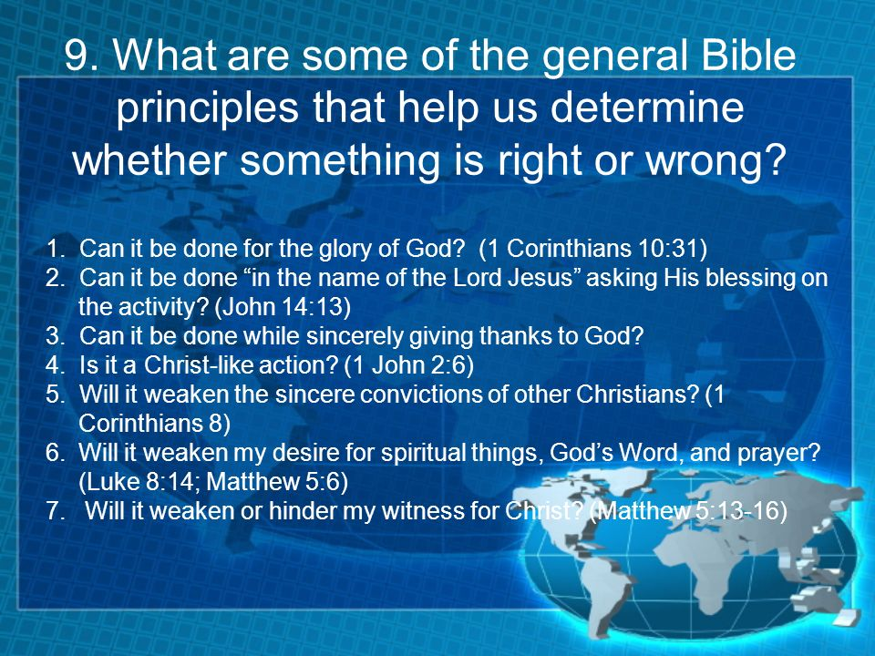 9. What are some of the general Bible principles that help us determine whether something is right or wrong? 1. Can it be done for the glory of God? (