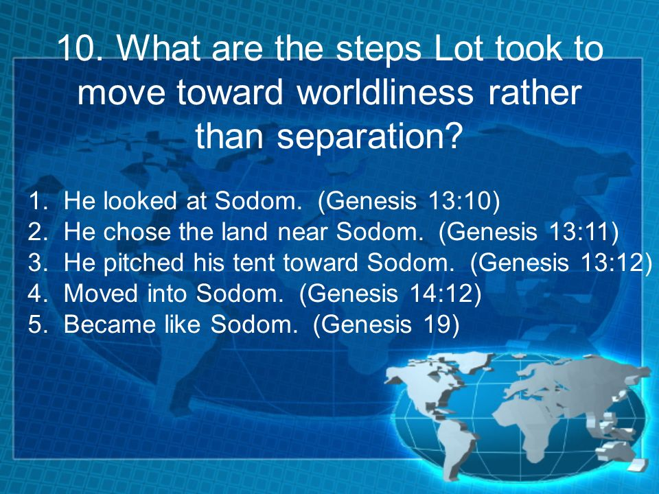 10. What are the steps Lot took to move toward worldliness rather than separation? 1. He looked at Sodom. (Genesis 13:10) 2. He chose the land near So