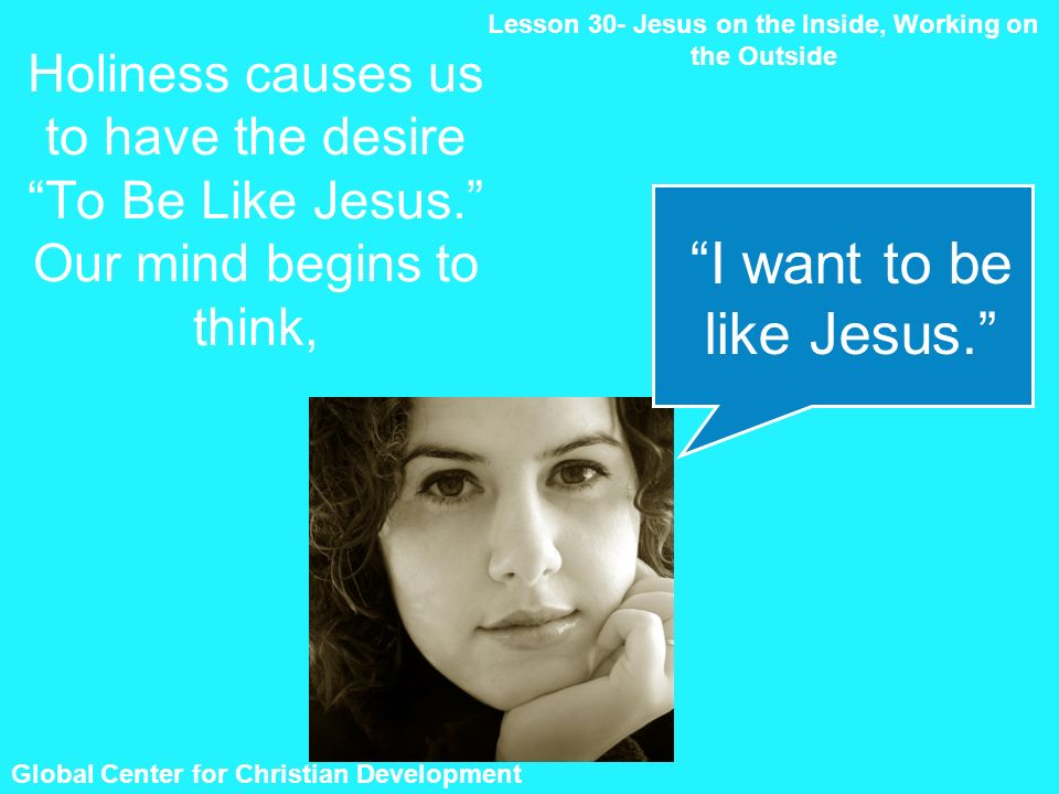 Global Center for Christian Development Holiness causes us to have the desire To Be Like Jesus. Our mind begins to think, Lesson 30- Jesus on the Insi