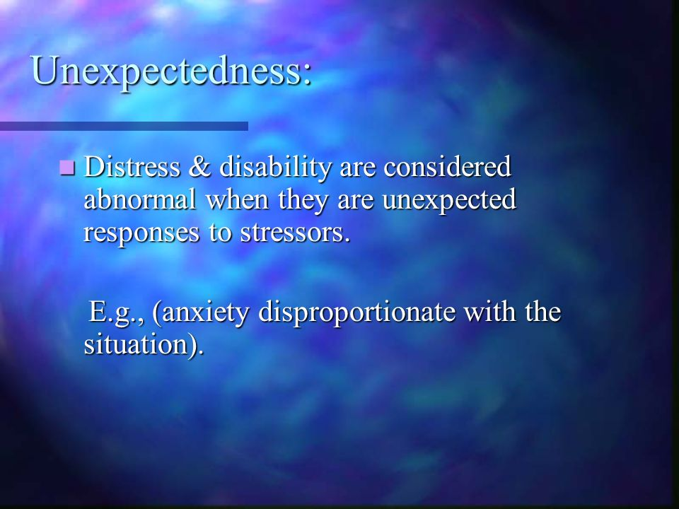 Unexpectedness: Distress & disability are considered abnormal when they are unexpected responses to stressors. Distress & disability are considered ab