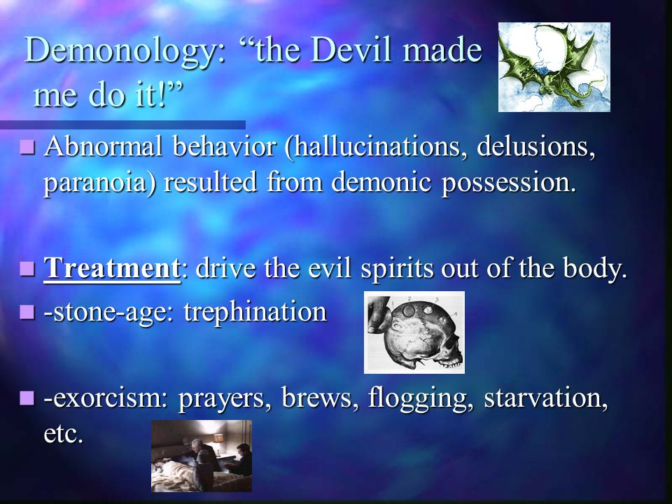 Demonology: the Devil made me do it! Abnormal behavior (hallucinations, delusions, paranoia) resulted from demonic possession. Abnormal behavior (hall