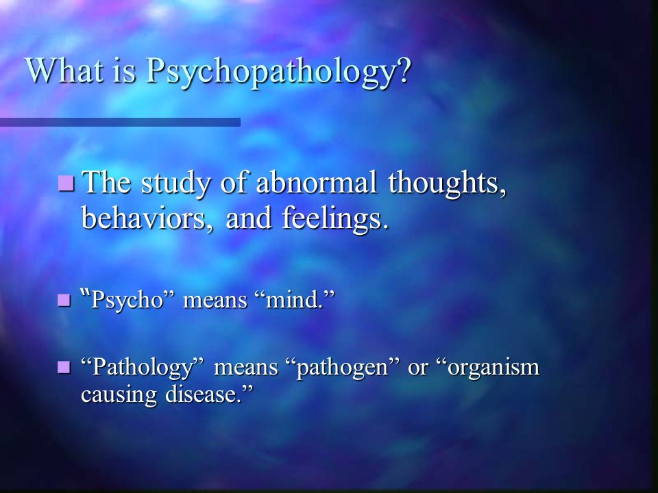 What is Psychopathology? The study of abnormal thoughts, behaviors, and feelings. The study of abnormal thoughts, behaviors, and feelings. Psycho mean