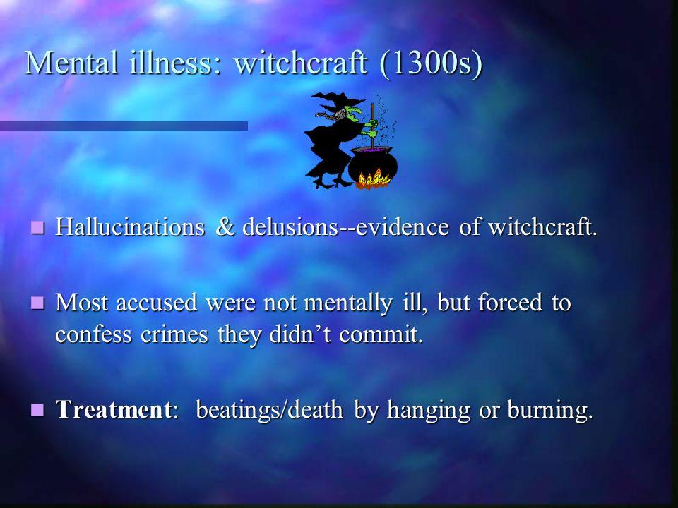 Mental illness: witchcraft (1300s) Hallucinations & delusions--evidence of witchcraft. Hallucinations & delusions--evidence of witchcraft. Most accuse