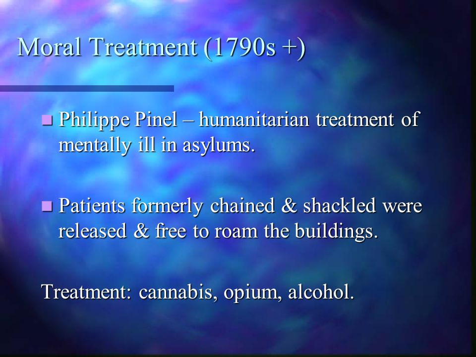 Moral Treatment (1790s +) Philippe Pinel – humanitarian treatment of mentally ill in asylums. Philippe Pinel – humanitarian treatment of mentally ill