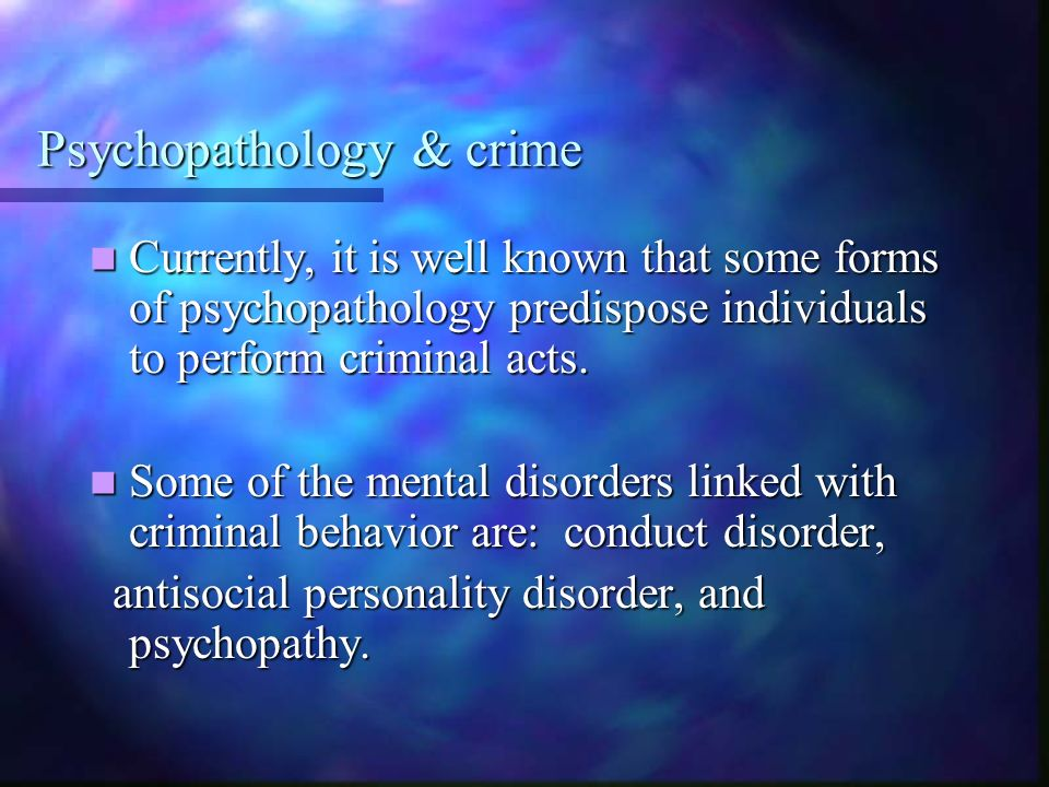 Psychopathology & crime Currently, it is well known that some forms of psychopathology predispose individuals to perform criminal acts. Currently, it