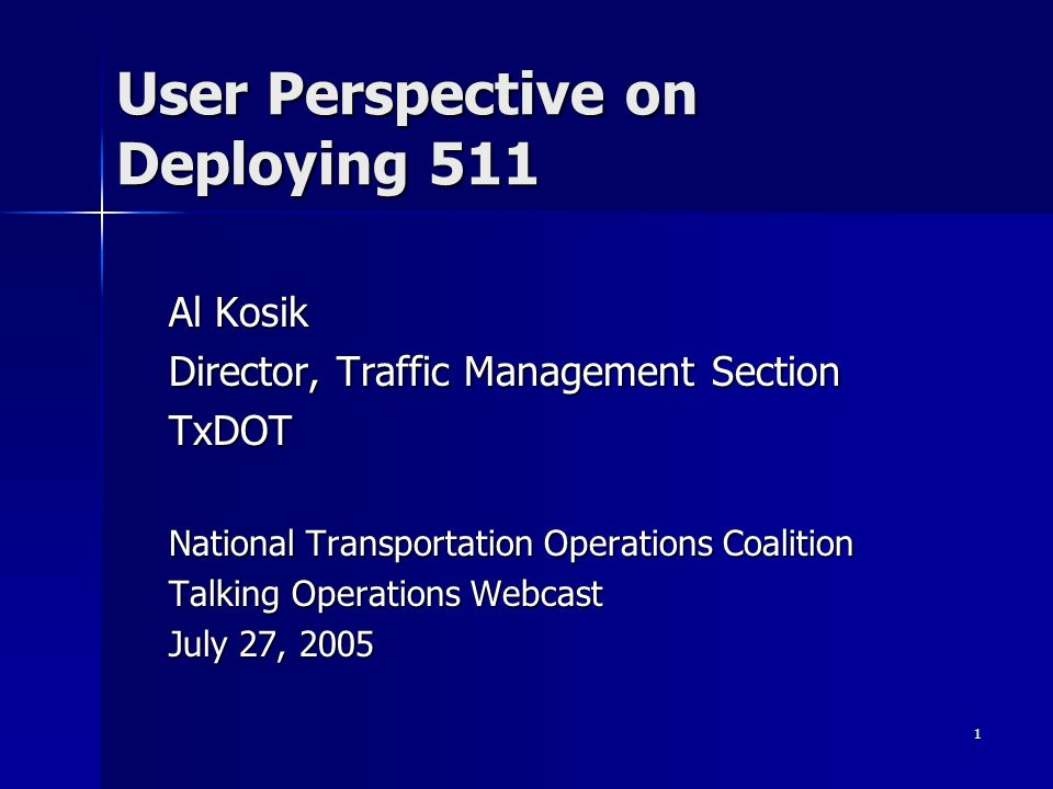 1 User Perspective on Deploying 511 Al Kosik Director, Traffic Management Section TxDOT National Transportation Operations Coalition Talking Operation