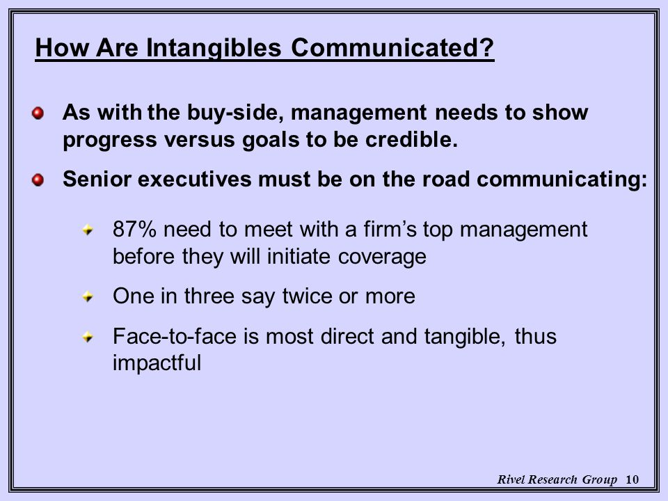 Rivel Research Group 10 87% need to meet with a firms top management before they will initiate coverage One in three say twice or more Face-to-face is most direct and tangible, thus impactful How Are Intangibles Communicated.