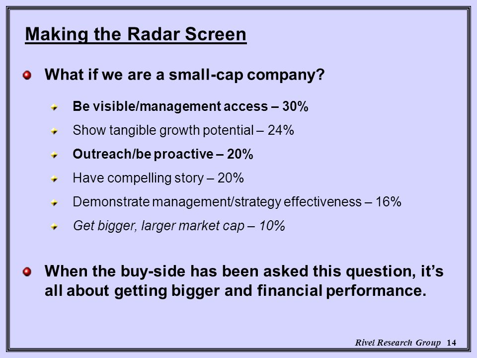 Rivel Research Group 14 Be visible/management access – 30% Show tangible growth potential – 24% Outreach/be proactive – 20% Have compelling story – 20% Demonstrate management/strategy effectiveness – 16% Get bigger, larger market cap – 10% Making the Radar Screen What if we are a small-cap company.