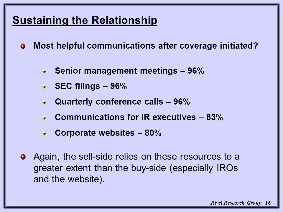 Rivel Research Group 16 Senior management meetings – 96% SEC filings – 96% Quarterly conference calls – 96% Communications for IR executives – 83% Corporate websites – 80% Most helpful communications after coverage initiated.