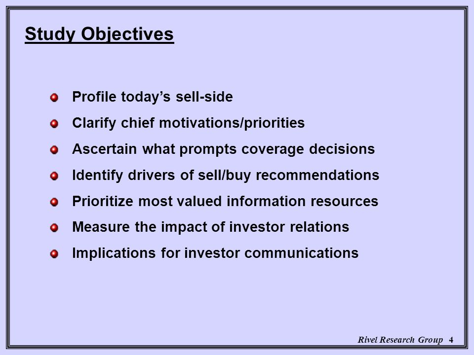 Rivel Research Group 4 Profile todays sell-side Clarify chief motivations/priorities Ascertain what prompts coverage decisions Identify drivers of sell/buy recommendations Prioritize most valued information resources Measure the impact of investor relations Implications for investor communications Study Objectives