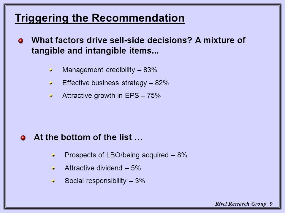 Rivel Research Group 9 Triggering the Recommendation Management credibility – 83% Effective business strategy – 82% Attractive growth in EPS – 75% At the bottom of the list … What factors drive sell-side decisions.