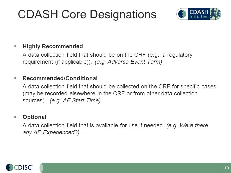 10 CDASH Core Designations Highly Recommended A data collection field that should be on the CRF (e.g., a regulatory requirement (if applicable)). (e.g