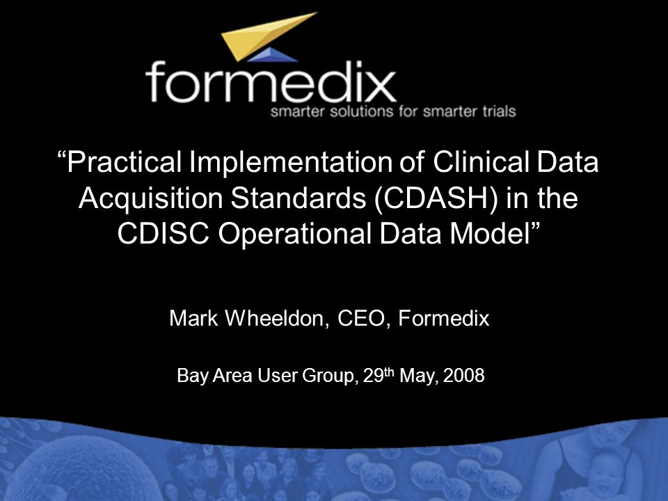 Practical Implementation of Clinical Data Acquisition Standards (CDASH) in the CDISC Operational Data Model Mark Wheeldon, CEO, Formedix Bay Area User