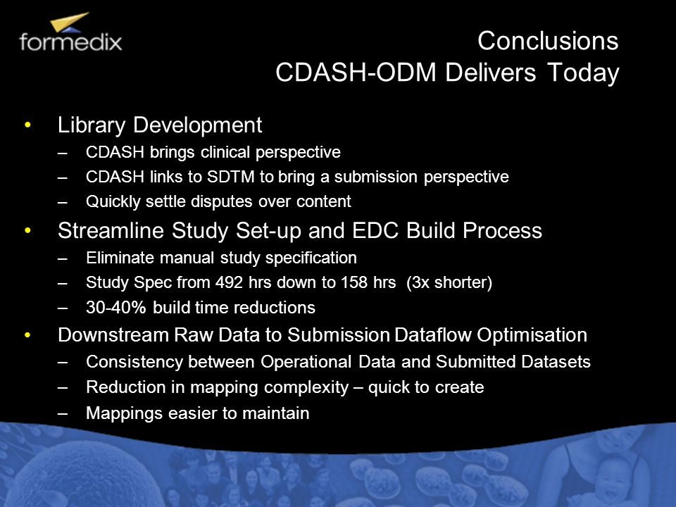 Conclusions CDASH-ODM Delivers Today Library Development –CDASH brings clinical perspective –CDASH links to SDTM to bring a submission perspective –Qu
