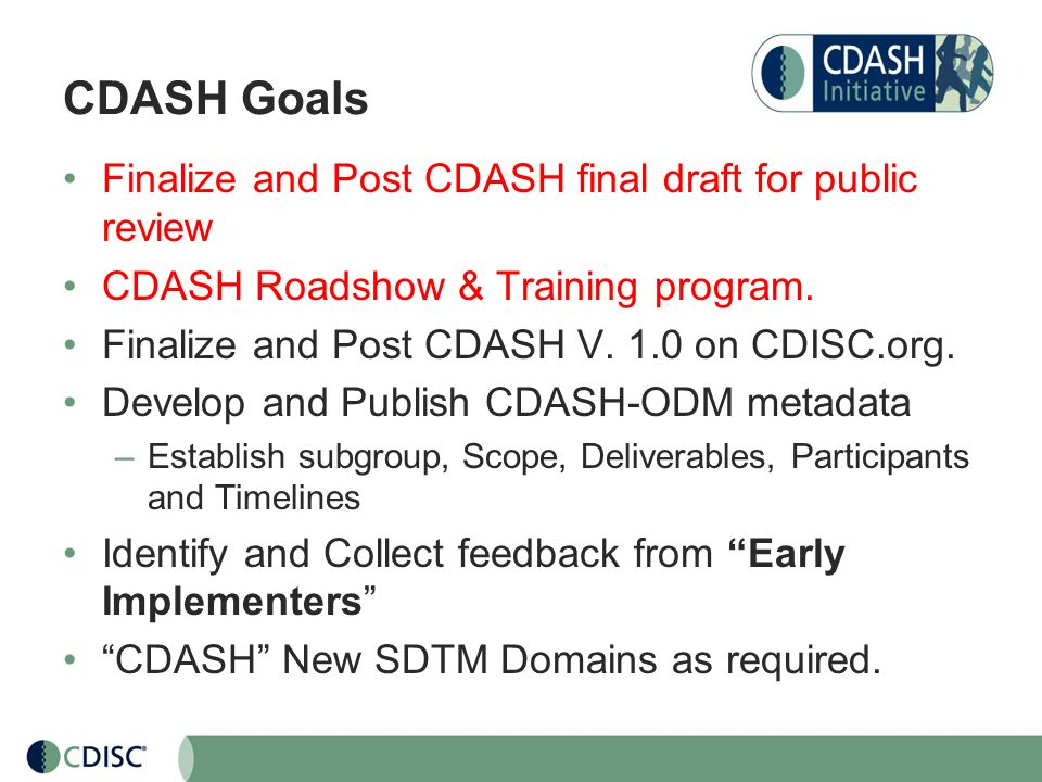 CDASH Goals Finalize and Post CDASH final draft for public review CDASH Roadshow & Training program. Finalize and Post CDASH V. 1.0 on CDISC.org. Deve