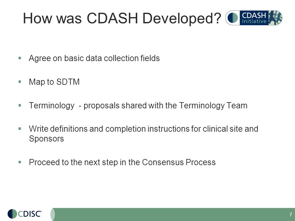 7 How was CDASH Developed? Agree on basic data collection fields Map to SDTM Terminology - proposals shared with the Terminology Team Write definition