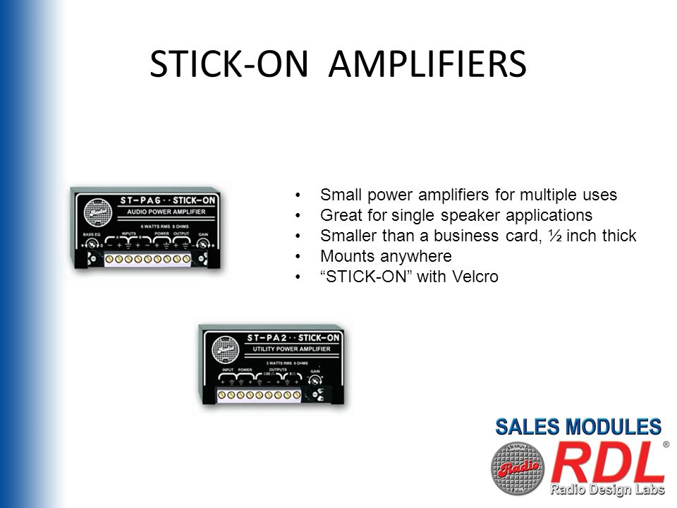 STICK-ON AMPLIFIERS Small power amplifiers for multiple uses Great for single speaker applications Smaller than a business card, ½ inch thick Mounts anywhere STICK-ON with Velcro