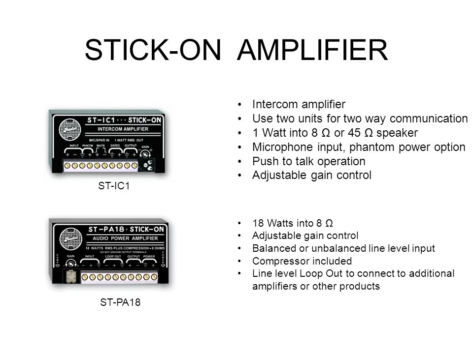 STICK-ON AMPLIFIER ST-PA18 18 Watts into 8 Adjustable gain control Balanced or unbalanced line level input Compressor included Line level Loop Out to connect to additional amplifiers or other products Intercom amplifier Use two units for two way communication 1 Watt into 8 or 45 speaker Microphone input, phantom power option Push to talk operation Adjustable gain control ST-IC1