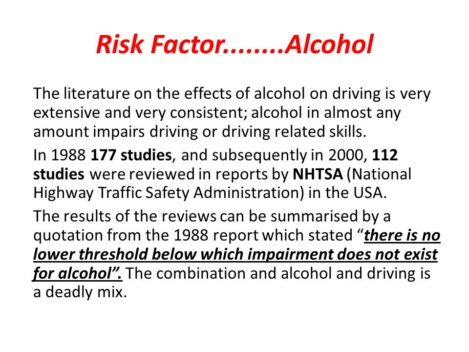 Risk Factor Alcohol The literature on the effects of alcohol on driving is very extensive and very consistent; alcohol in almost any amount impairs driving or driving related skills.