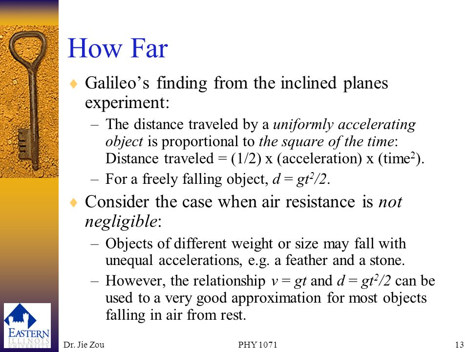 Dr. Jie ZouPHY 107113 How Far Galileos finding from the inclined planes experiment: –The distance traveled by a uniformly accelerating object is propo