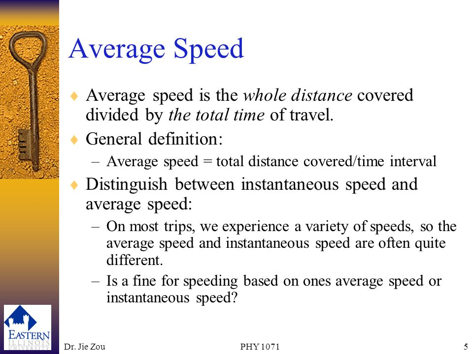 Dr. Jie ZouPHY 10715 Average Speed Average speed is the whole distance covered divided by the total time of travel. General definition: –Average speed