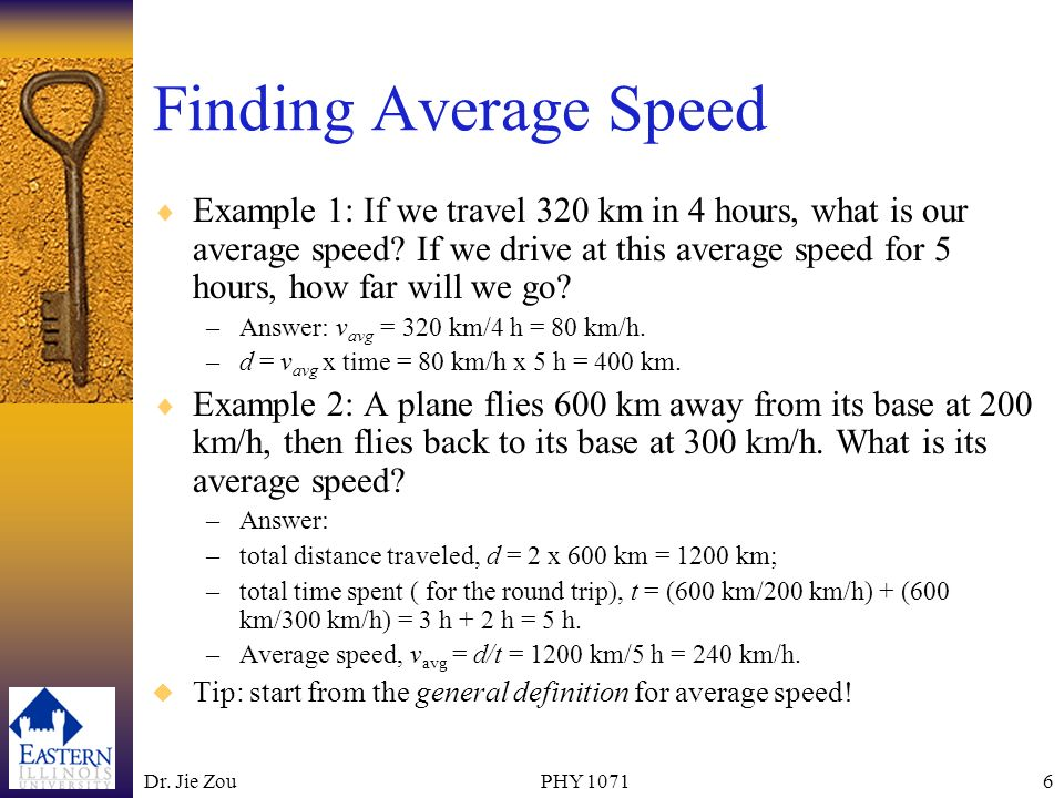 Dr. Jie ZouPHY 10716 Finding Average Speed Example 1: If we travel 320 km in 4 hours, what is our average speed? If we drive at this average speed for