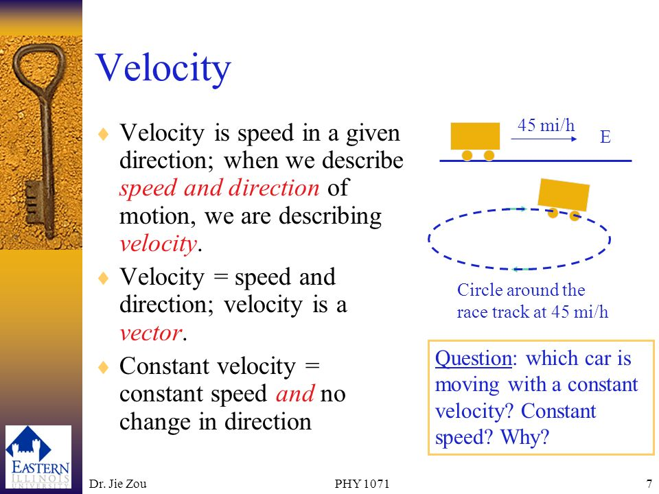 Dr. Jie ZouPHY 10717 Velocity Velocity is speed in a given direction; when we describe speed and direction of motion, we are describing velocity. Velo