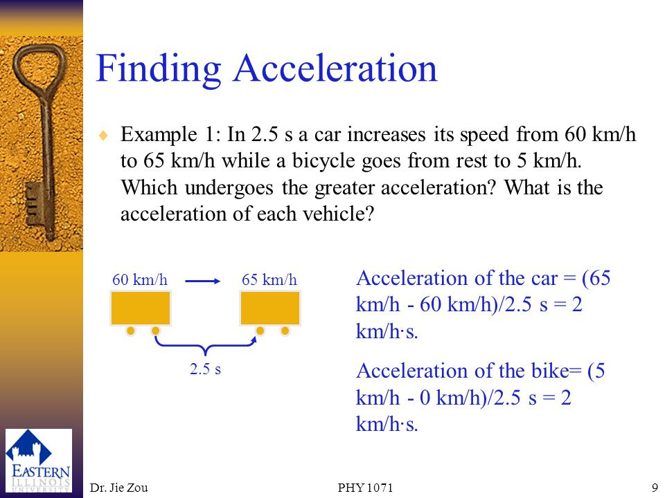 Dr. Jie ZouPHY 10719 Finding Acceleration Example 1: In 2.5 s a car increases its speed from 60 km/h to 65 km/h while a bicycle goes from rest to 5 km