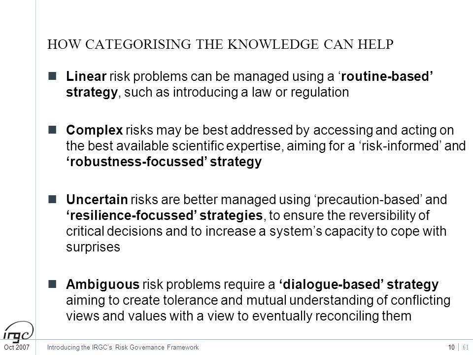 Oct 2007Introducing the IRGCs Risk Governance Framework 10 HOW CATEGORISING THE KNOWLEDGE CAN HELP Linear risk problems can be managed using a routine